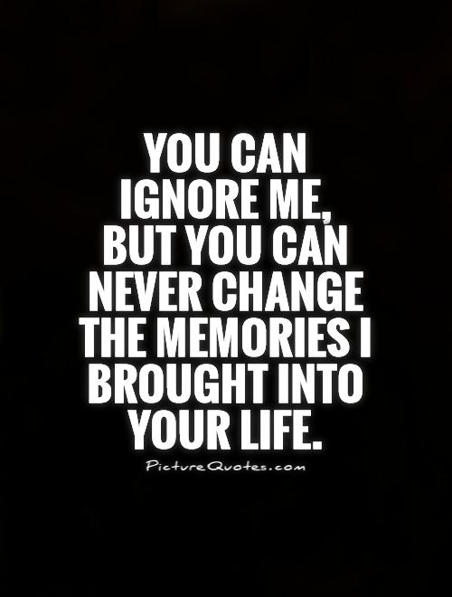 You can ignore me, but you can never change the memories I brought into your life Picture Quote #1