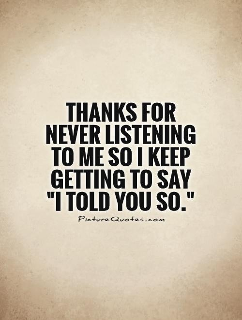 Thanks for never listening  to me so I keep getting to say