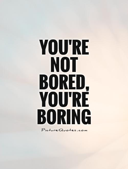 You're  not  bored, you're boring Picture Quote #1