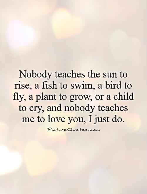 Nobody teaches the sun to rise, a fish to swim, a bird to fly, a plant to grow, or a child to cry, and nobody teaches me to love you, I just do Picture Quote #1