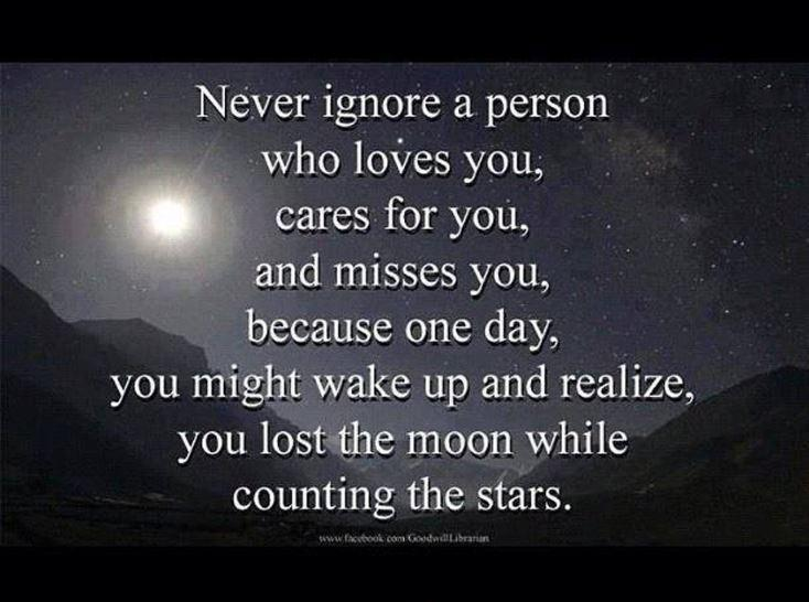 Never ignore a person who loves you, cares for you, and misses you. Because one day you might wake up and realize you lost the moon while counting the stars Picture Quote #1