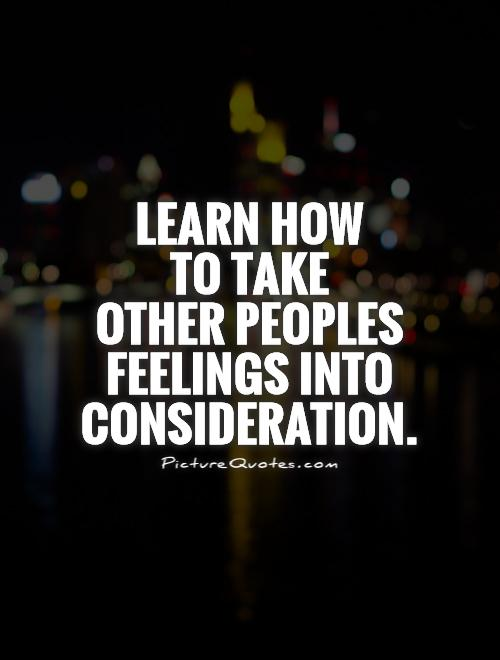 Learn how  to take  other peoples  feelings into consideration Picture Quote #1