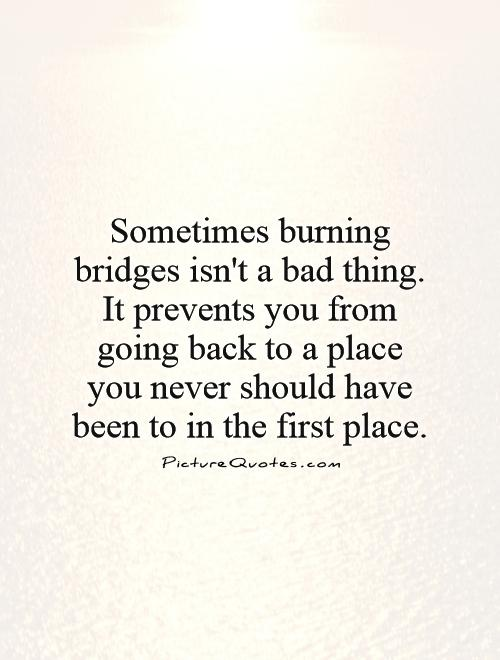 Sometimes burning bridges isn't a bad thing. It prevents you from going back to a place you never should have been to in the first place Picture Quote #1