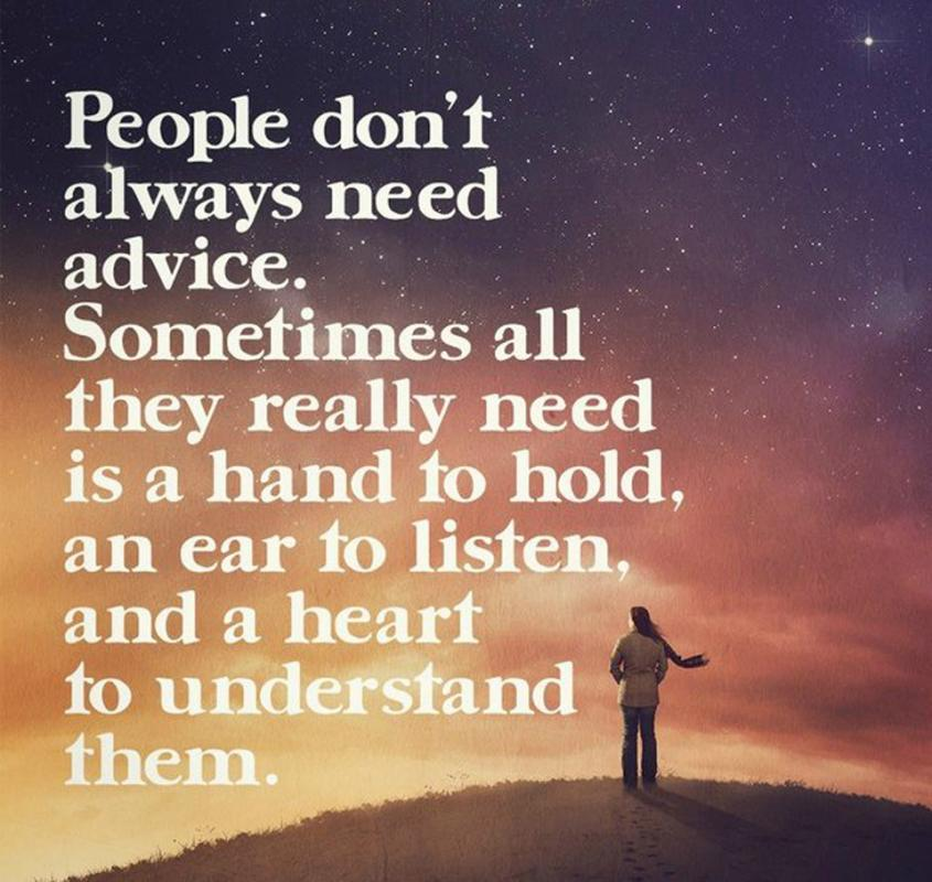 People don't always need advice. Sometimes all they really need is a hand to hold, an ear to listen, and a heart to understand Picture Quote #1