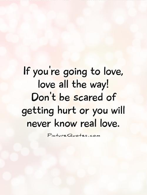 Awesome If Youu0027re Going To Love, Love All The Way! Donu0027t Be Scared Of Getting Hurt  Or You Will Never Know Real Love