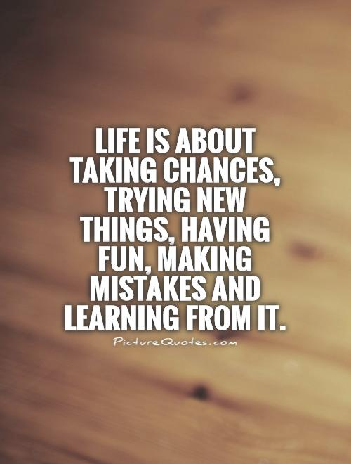 Life is about taking chances, trying new things, having fun, making mistakes and Learning from it Picture Quote #1