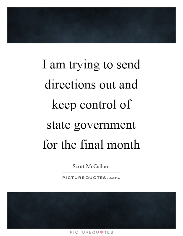 I am trying to send directions out and keep control of state government for the final month Picture Quote #1