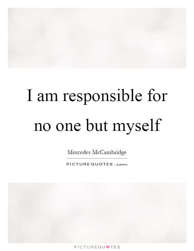 I am responsible for no one but myself Picture Quote #1