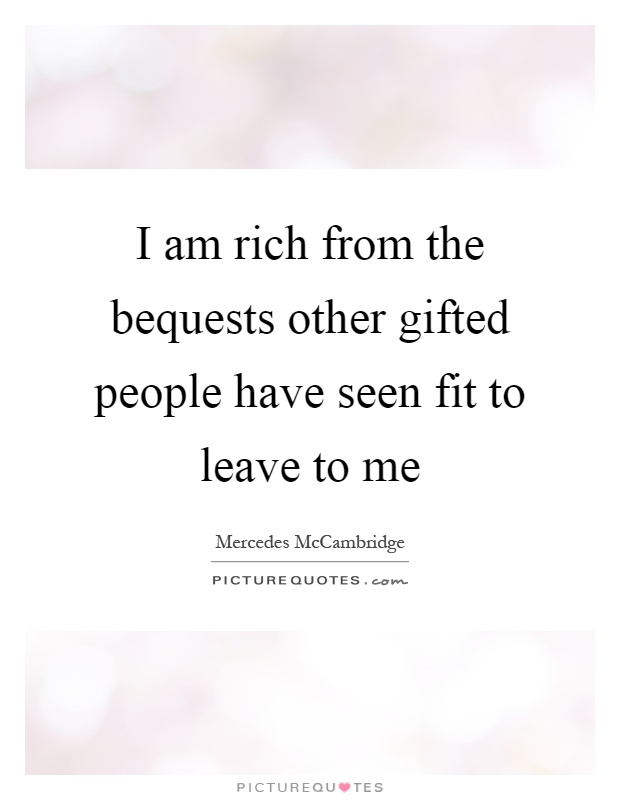I am rich from the bequests other gifted people have seen fit to leave to me Picture Quote #1