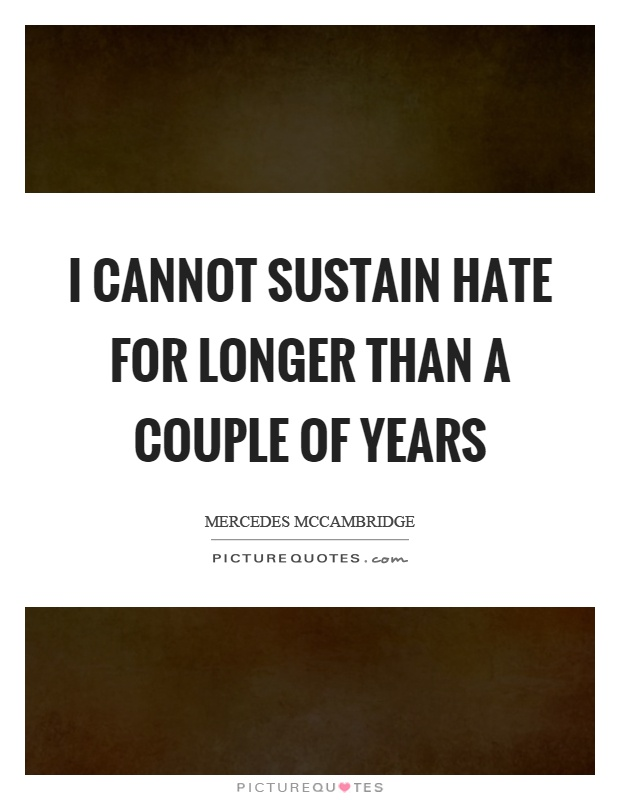 I cannot sustain hate for longer than a couple of years Picture Quote #1
