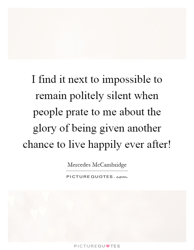I find it next to impossible to remain politely silent when people prate to me about the glory of being given another chance to live happily ever after! Picture Quote #1