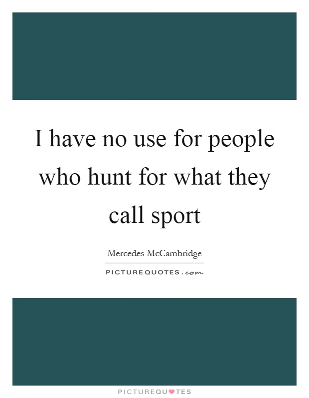 I have no use for people who hunt for what they call sport Picture Quote #1