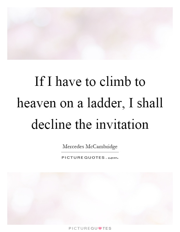 If I have to climb to heaven on a ladder, I shall decline the invitation Picture Quote #1