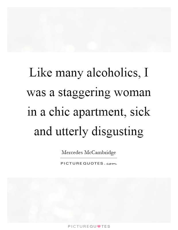Like many alcoholics, I was a staggering woman in a chic apartment, sick and utterly disgusting Picture Quote #1