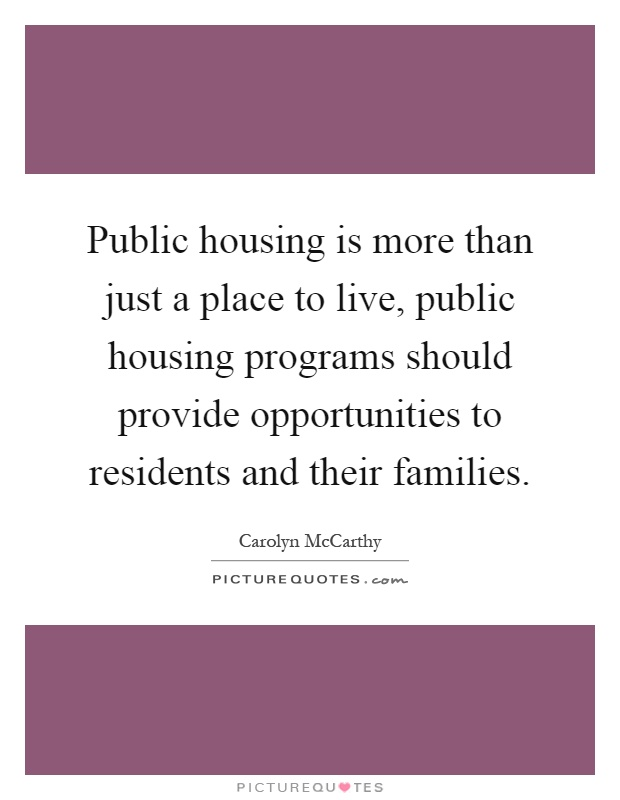 Public housing is more than just a place to live, public housing programs should provide opportunities to residents and their families Picture Quote #1