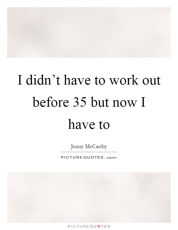 I didn't have to work out before 35 but now I have to Picture Quote #1