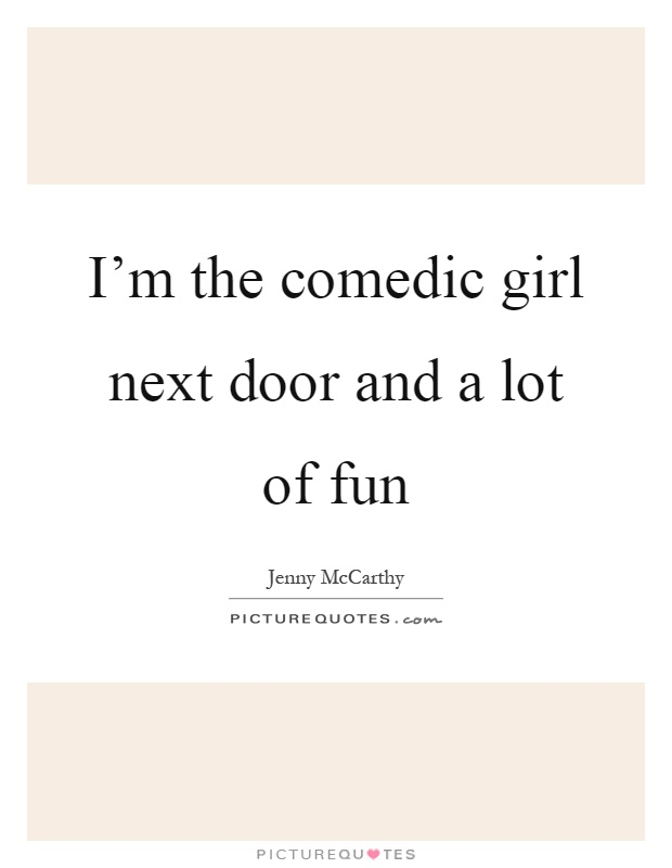 I'm the comedic girl next door and a lot of fun Picture Quote #1
