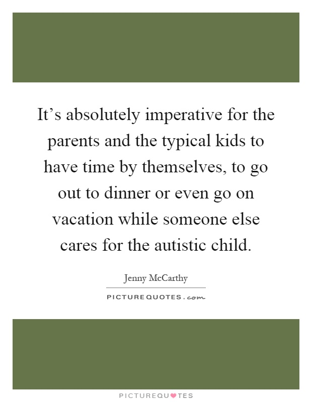 It's absolutely imperative for the parents and the typical kids to have time by themselves, to go out to dinner or even go on vacation while someone else cares for the autistic child Picture Quote #1