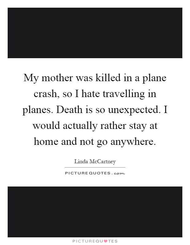 My mother was killed in a plane crash, so I hate travelling