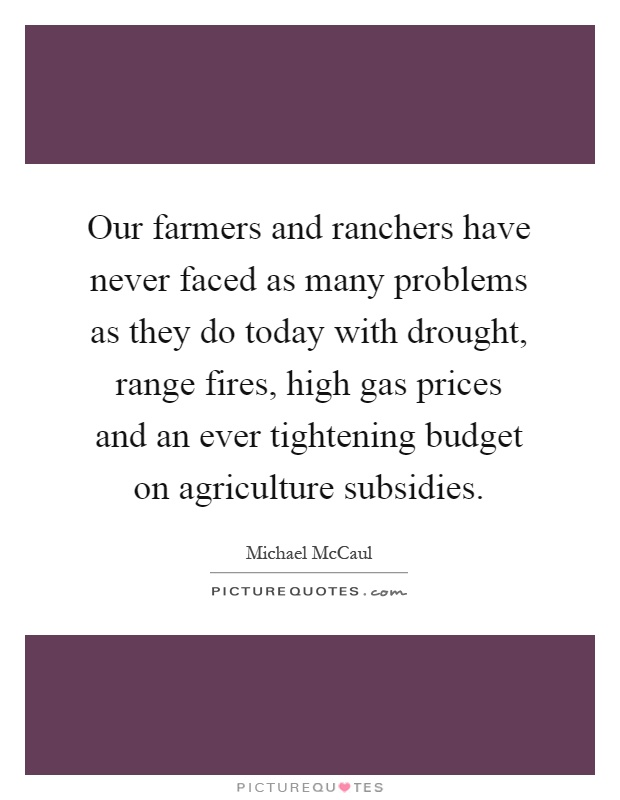 Our farmers and ranchers have never faced as many problems as they do today with drought, range fires, high gas prices and an ever tightening budget on agriculture subsidies Picture Quote #1
