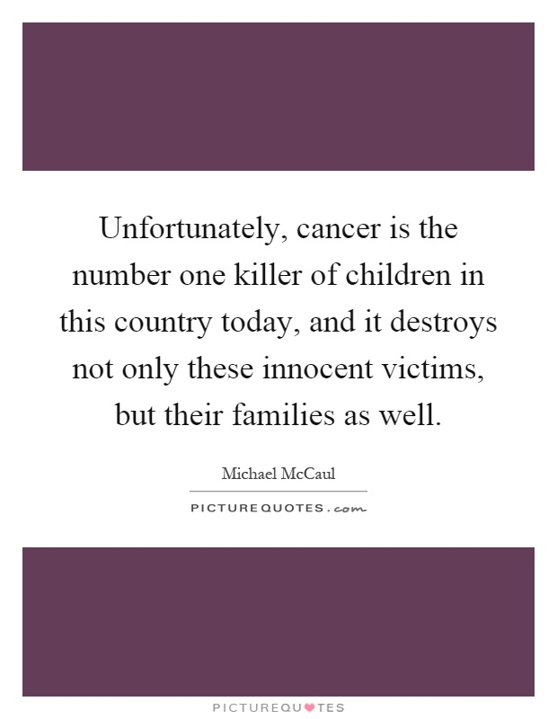 Unfortunately, cancer is the number one killer of children in this country today, and it destroys not only these innocent victims, but their families as well Picture Quote #1