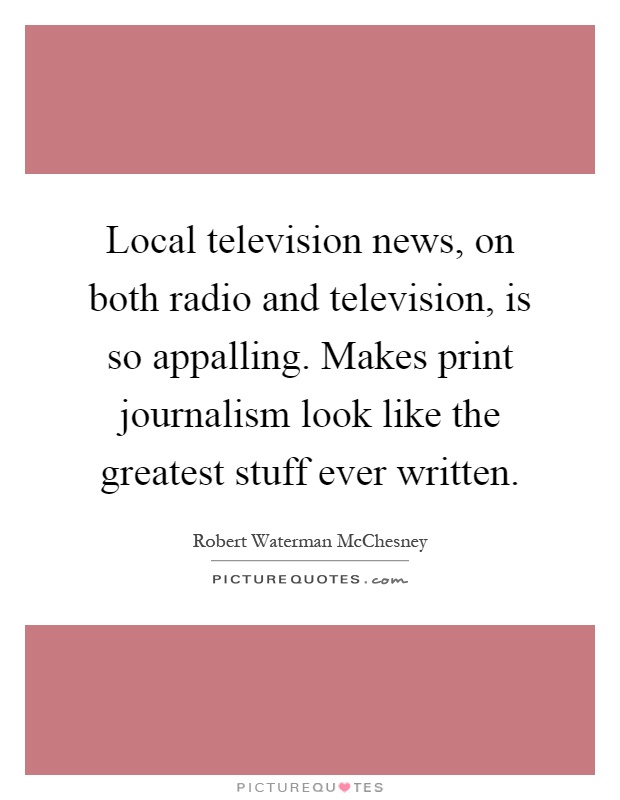 Local television news, on both radio and television, is so appalling. Makes print journalism look like the greatest stuff ever written Picture Quote #1