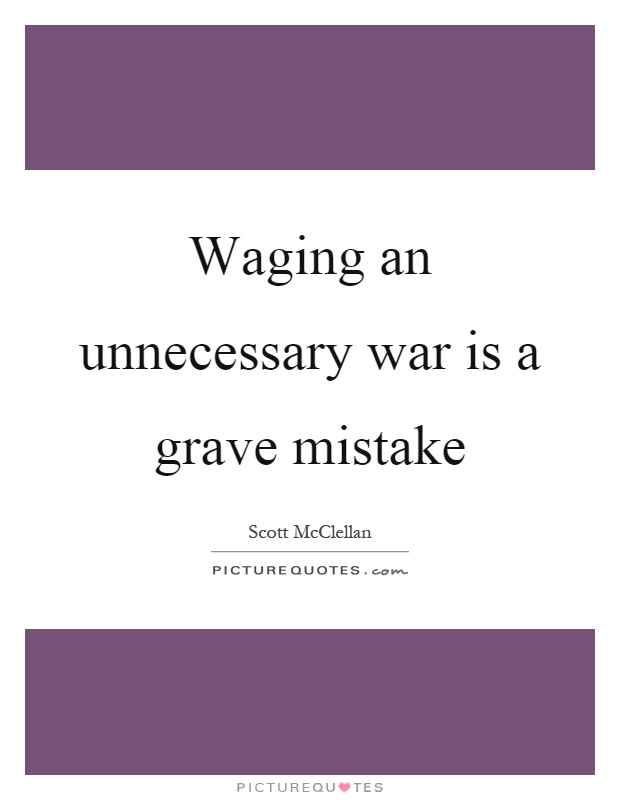Waging an unnecessary war is a grave mistake Picture Quote #1