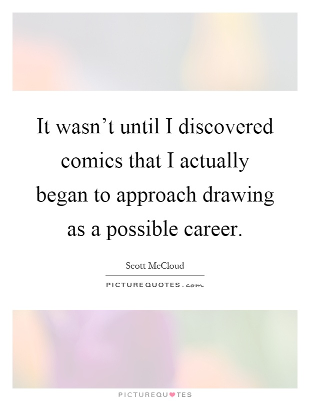 It wasn't until I discovered comics that I actually began to approach drawing as a possible career Picture Quote #1