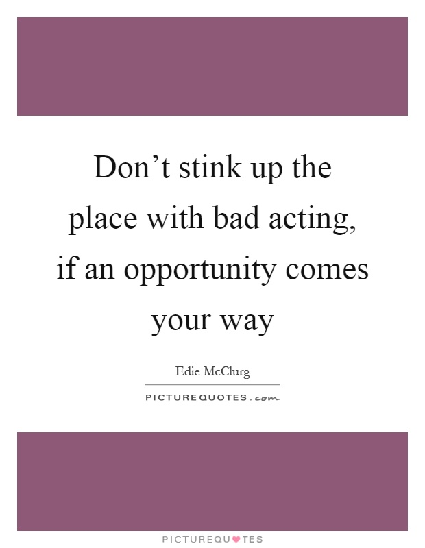 Don't stink up the place with bad acting, if an opportunity comes your way Picture Quote #1