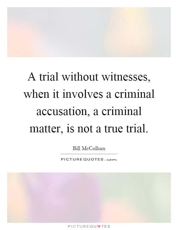 A trial without witnesses, when it involves a criminal accusation, a criminal matter, is not a true trial Picture Quote #1