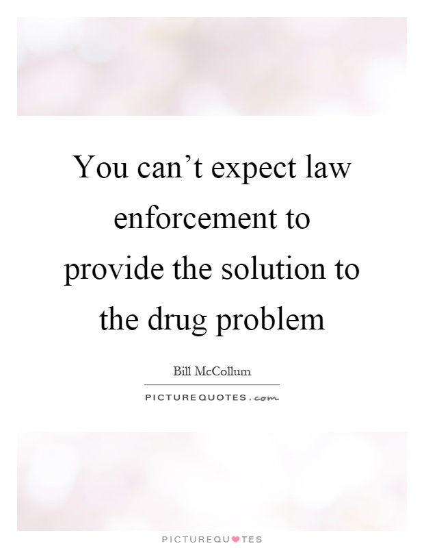 You can't expect law enforcement to provide the solution to the drug problem Picture Quote #1