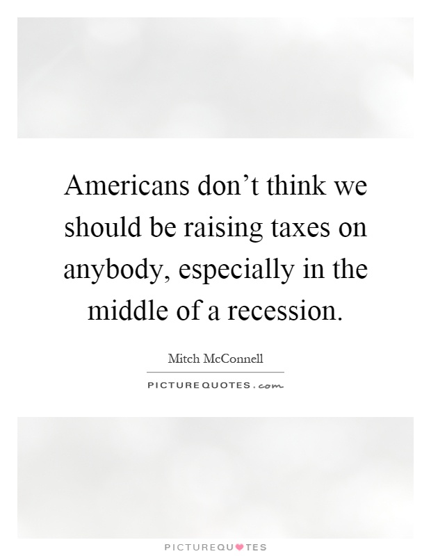 Americans don't think we should be raising taxes on anybody, especially in the middle of a recession Picture Quote #1