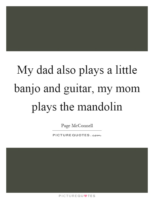 My dad also plays a little banjo and guitar, my mom plays the mandolin Picture Quote #1