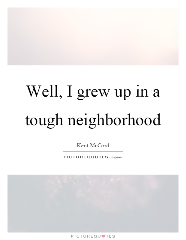 Well, I grew up in a tough neighborhood Picture Quote #1