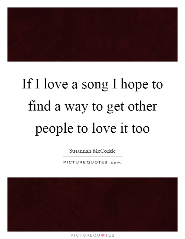 If I love a song I hope to find a way to get other people to love it too Picture Quote #1