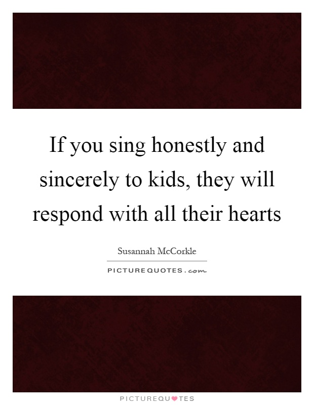 If you sing honestly and sincerely to kids, they will respond with all their hearts Picture Quote #1