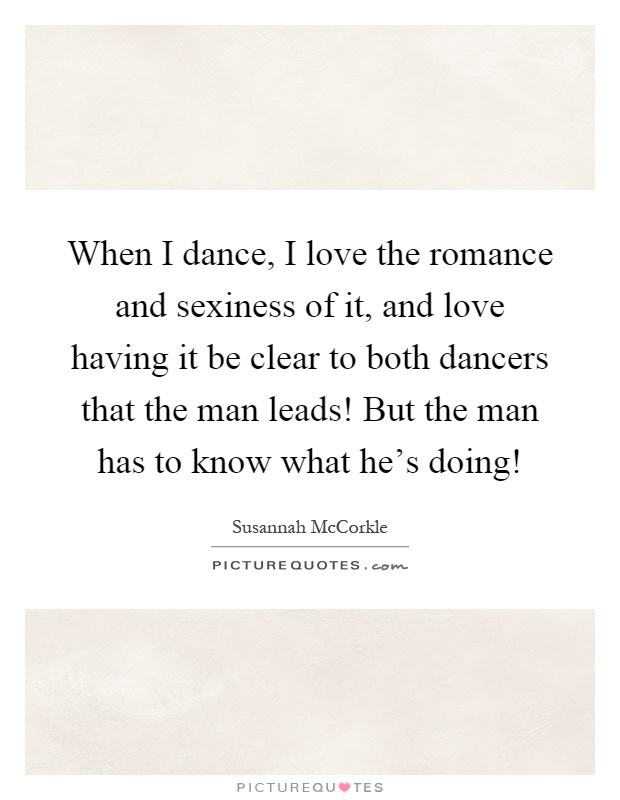 When I dance, I love the romance and sexiness of it, and love having it be clear to both dancers that the man leads! But the man has to know what he's doing! Picture Quote #1