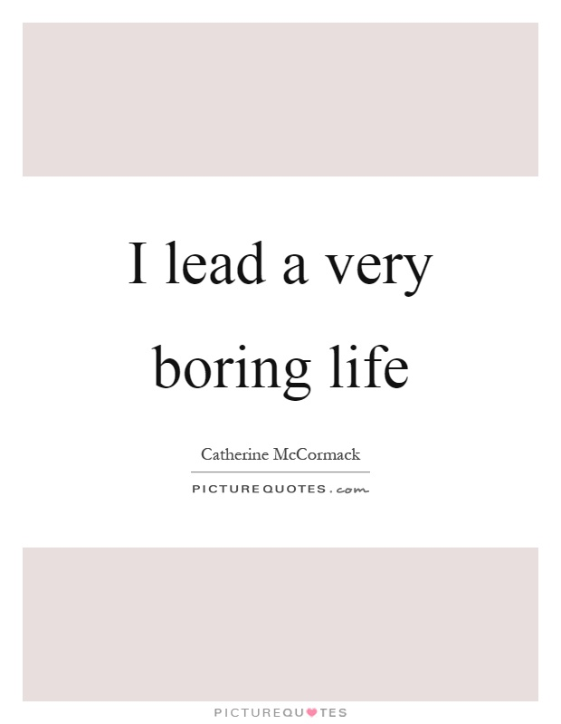 I lead a very boring life Picture Quote #1