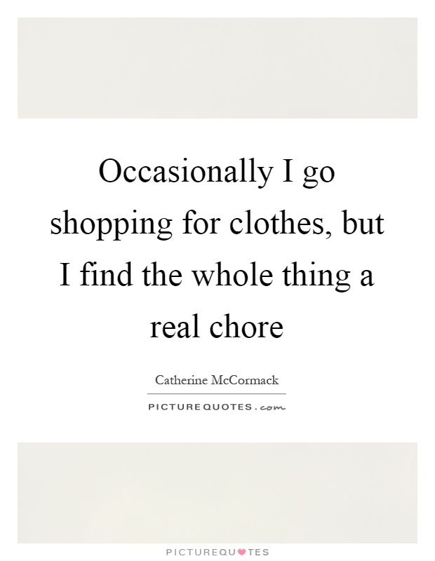 Occasionally I go shopping for clothes, but I find the whole thing a real chore Picture Quote #1