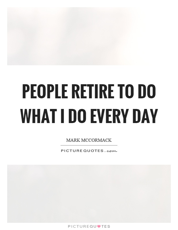 People retire to do what I do every day Picture Quote #1