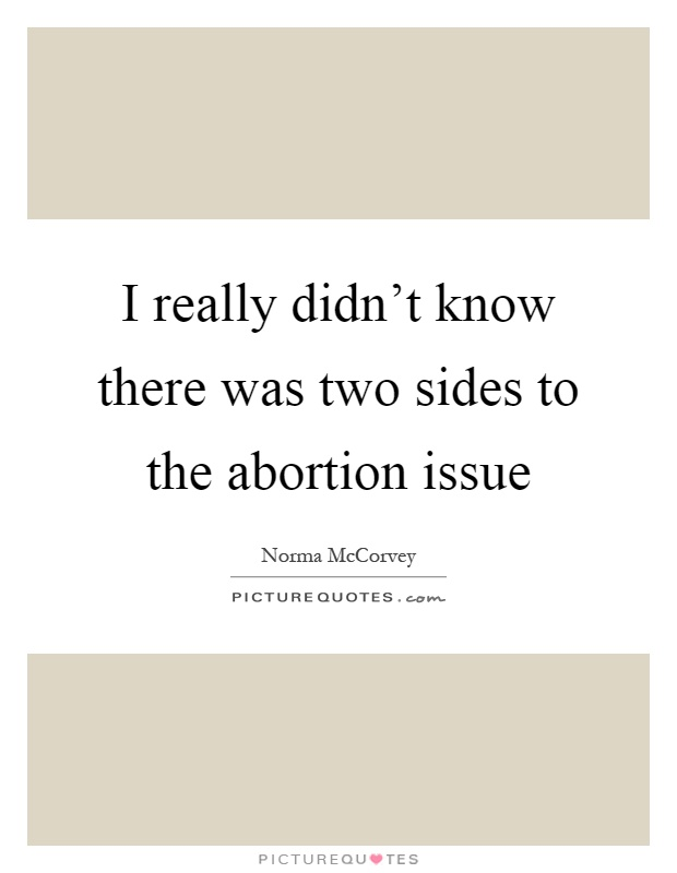 I really didn't know there was two sides to the abortion issue Picture Quote #1