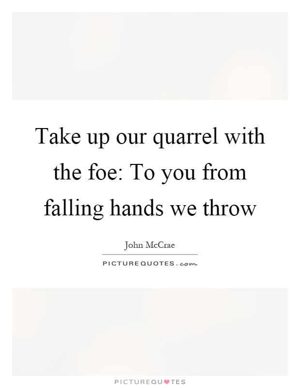 Take up our quarrel with the foe: To you from falling hands we throw Picture Quote #1