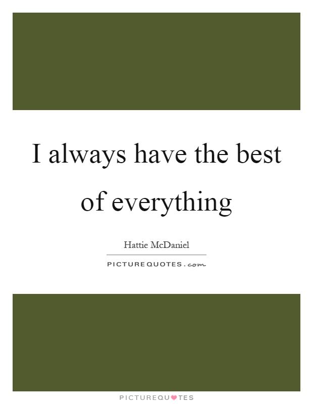 I always have the best of everything Picture Quote #1