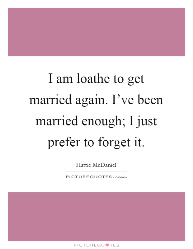 I am loathe to get married again. I've been married enough; I just prefer to forget it Picture Quote #1