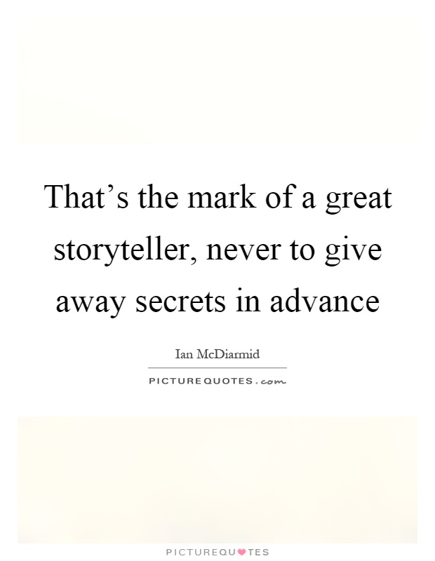 That's the mark of a great storyteller, never to give away secrets in advance Picture Quote #1