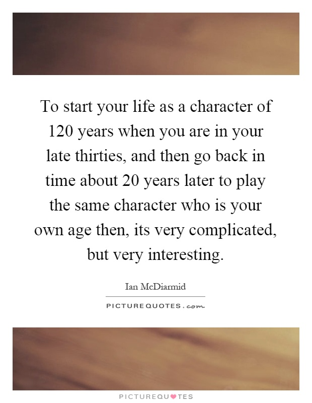 To start your life as a character of 120 years when you are in your late thirties, and then go back in time about 20 years later to play the same character who is your own age then, its very complicated, but very interesting Picture Quote #1