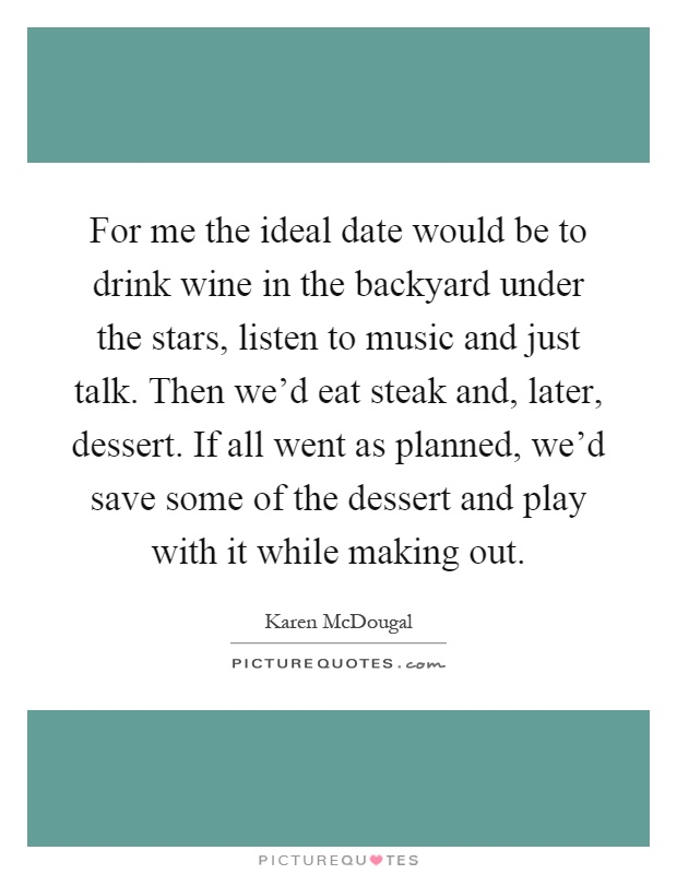 For me the ideal date would be to drink wine in the backyard under the stars, listen to music and just talk. Then we'd eat steak and, later, dessert. If all went as planned, we'd save some of the dessert and play with it while making out Picture Quote #1