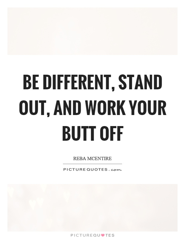 Be different, stand out, and work your butt off Picture Quote #1