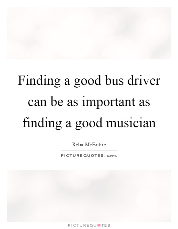 Finding a good bus driver can be as important as finding a good musician Picture Quote #1