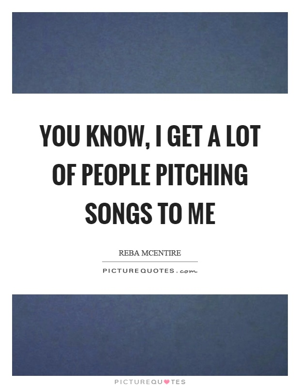 You know, I get a lot of people pitching songs to me Picture Quote #1